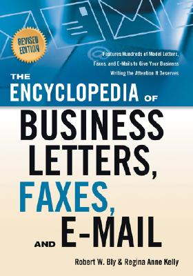 The Encyclopedia of Business Letters, Faxes, and Emails By Bly, Robert W./ Kelly, Regina Anne